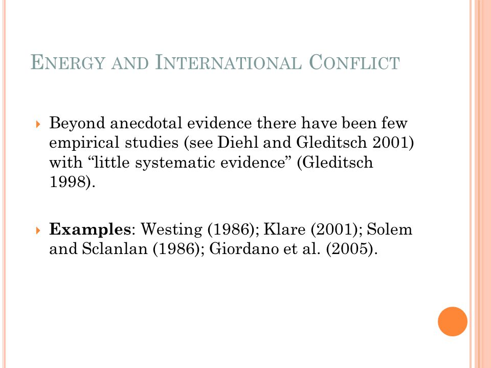 "E NERGY AND I NTERNATIONAL C ONFLICT  Beyond anecdotal evidence there have been few empirical studies (see Diehl and Gleditsch 2001) with ""little sys"
