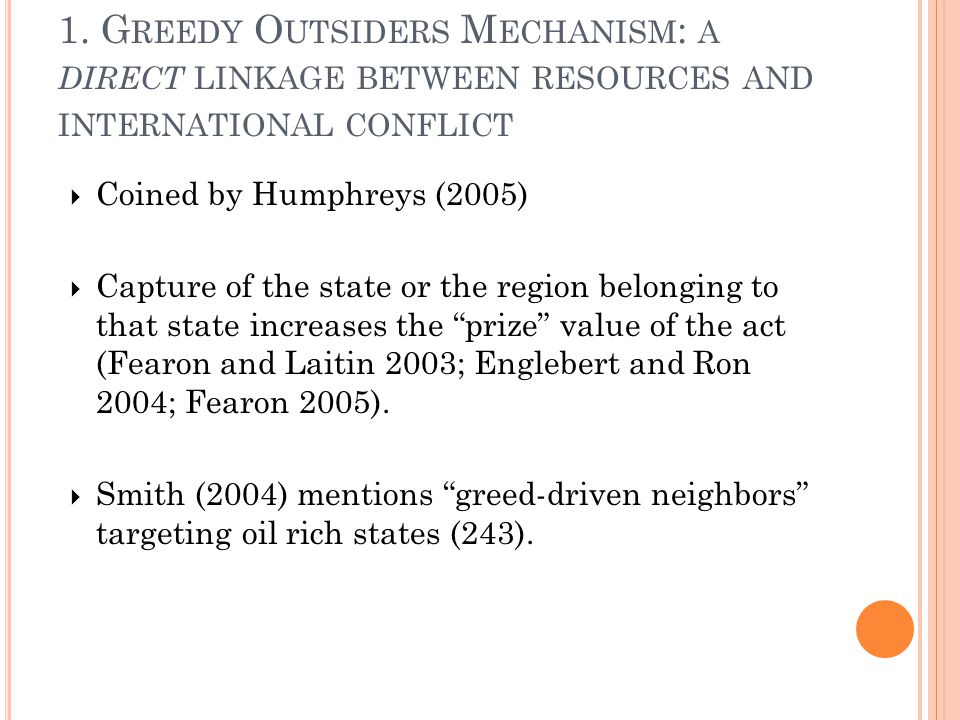 1. G REEDY O UTSIDERS M ECHANISM : A DIRECT LINKAGE BETWEEN RESOURCES AND INTERNATIONAL CONFLICT  Coined by Humphreys (2005)  Capture of the state o
