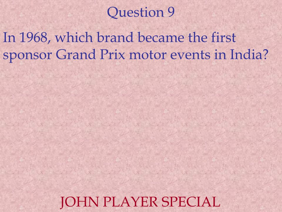 Question 9 In 1968, which brand became the first sponsor Grand Prix motor events in India? JOHN PLAYER SPECIAL