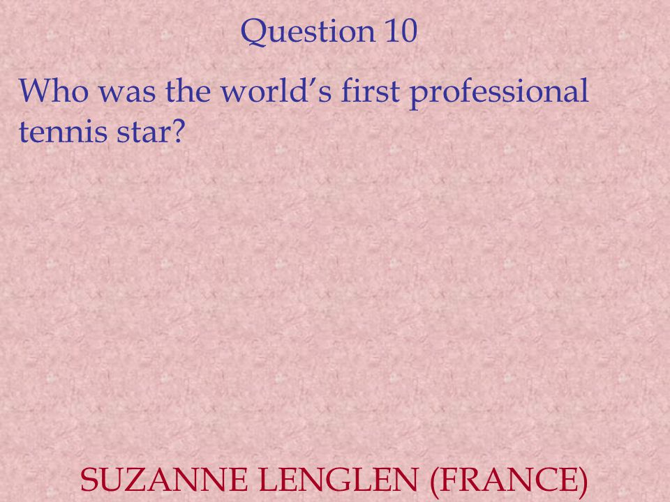 Question 10 Who was the world's first professional tennis star? SUZANNE LENGLEN (FRANCE)