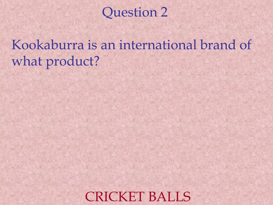 Question 2 Kookaburra is an international brand of what product? CRICKET BALLS
