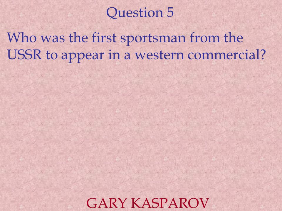 Question 5 Who was the first sportsman from the USSR to appear in a western commercial? GARY KASPAROV