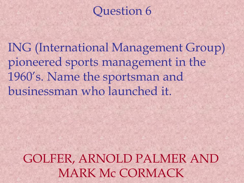 Question 6 ING (International Management Group) pioneered sports management in the 1960's. Name the sportsman and businessman who launched it. GOLFER,