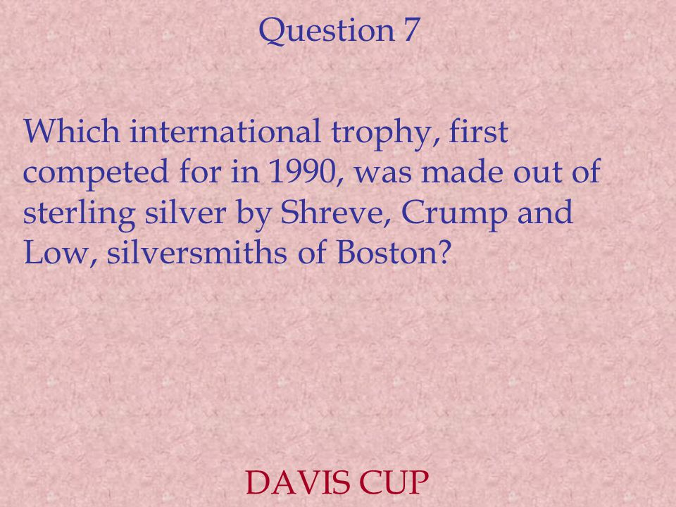 Question 7 Which international trophy, first competed for in 1990, was made out of sterling silver by Shreve, Crump and Low, silversmiths of Boston? D