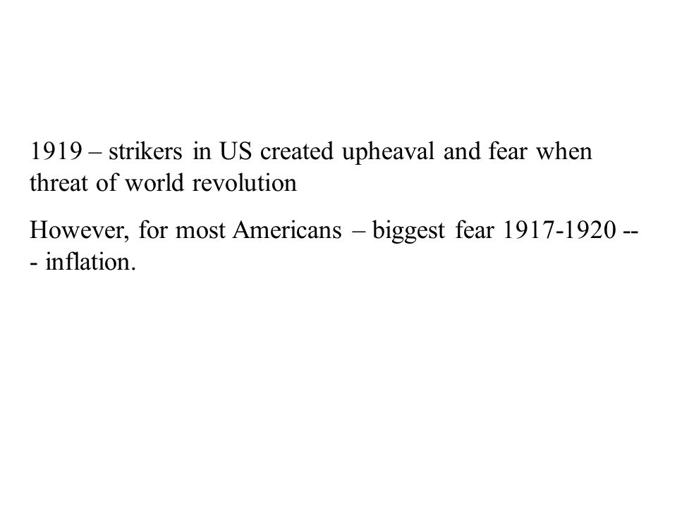 1919 – strikers in US created upheaval and fear when threat of world revolution However, for most Americans – biggest fear 1917-1920 -- - inflation.