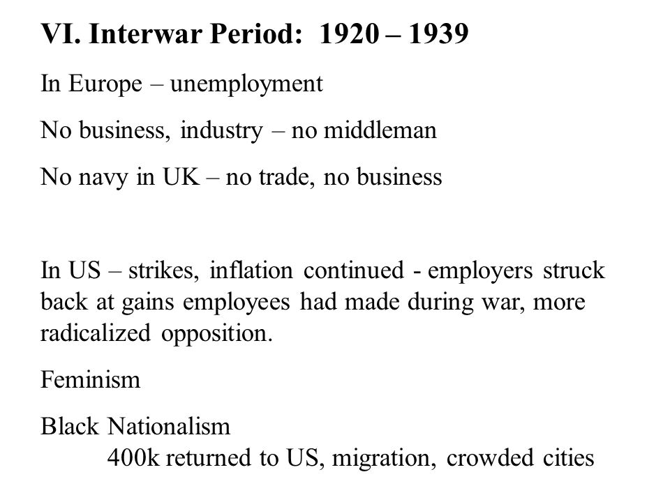 VI. Interwar Period: 1920 – 1939 In Europe – unemployment No business, industry – no middleman No navy in UK – no trade, no business In US – strikes,