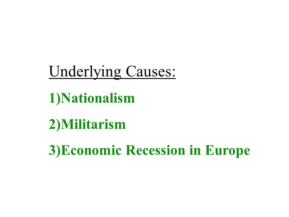 Underlying Causes: 1)Nationalism 2)Militarism 3)Economic Recession in Europe
