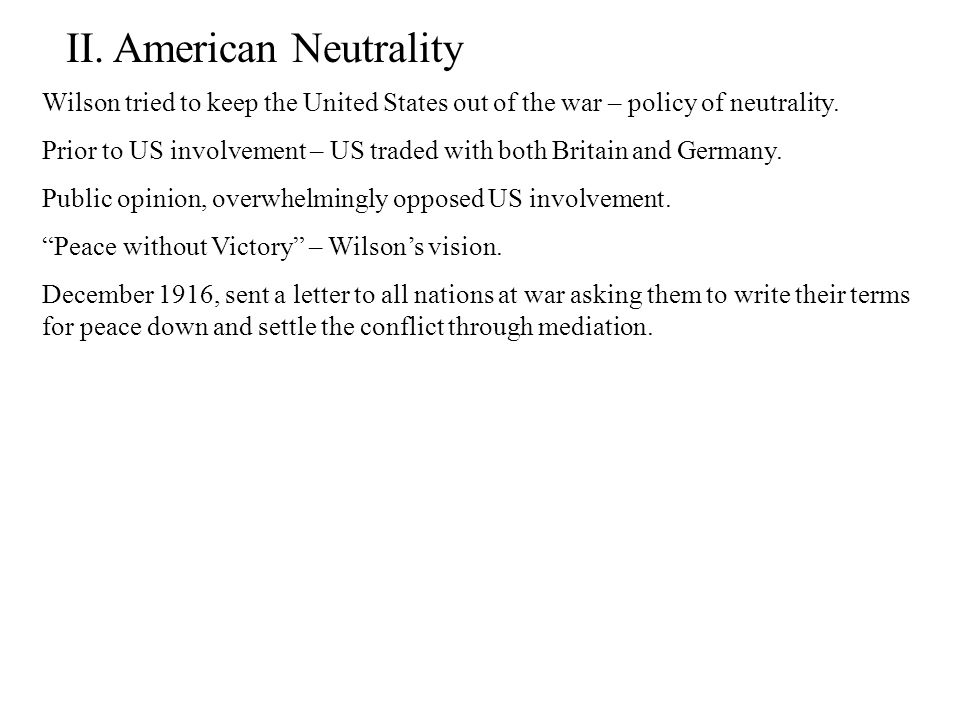 II. American Neutrality Wilson tried to keep the United States out of the war – policy of neutrality. Prior to US involvement – US traded with both Br