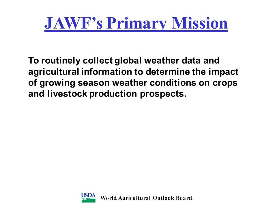 JAWF's Primary Mission To routinely collect global weather data and agricultural information to determine the impact of growing season weather conditi