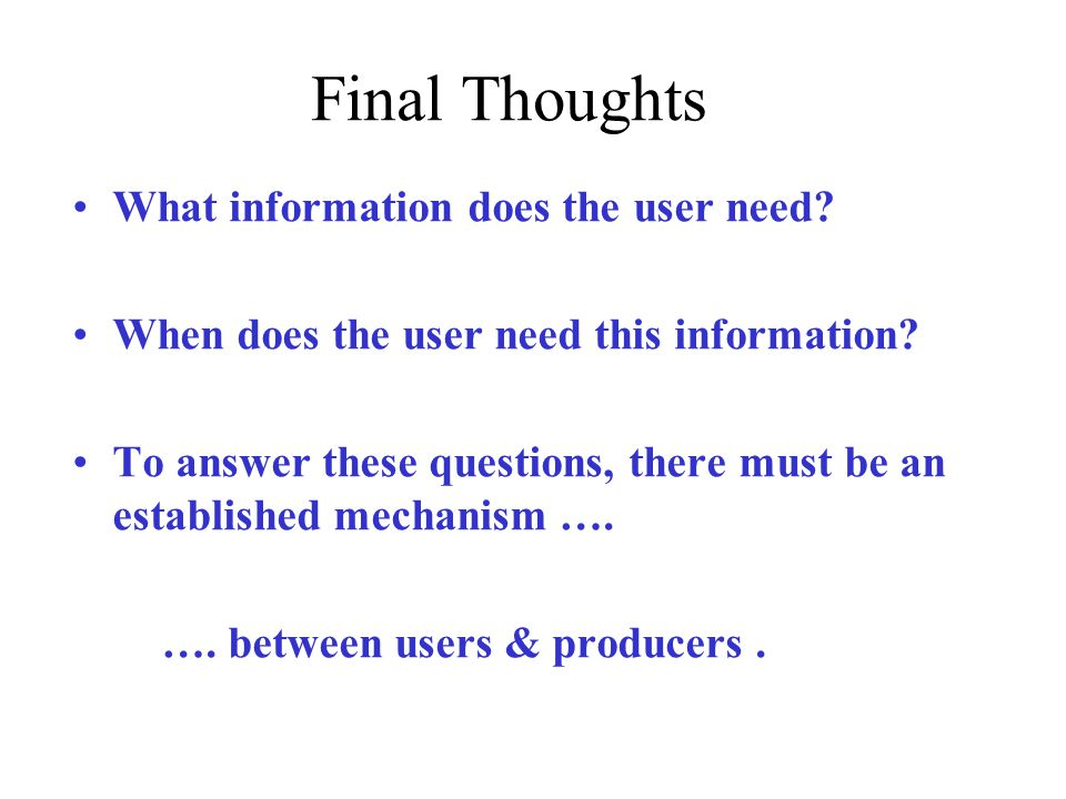 Final Thoughts What information does the user need? When does the user need this information? To answer these questions, there must be an established
