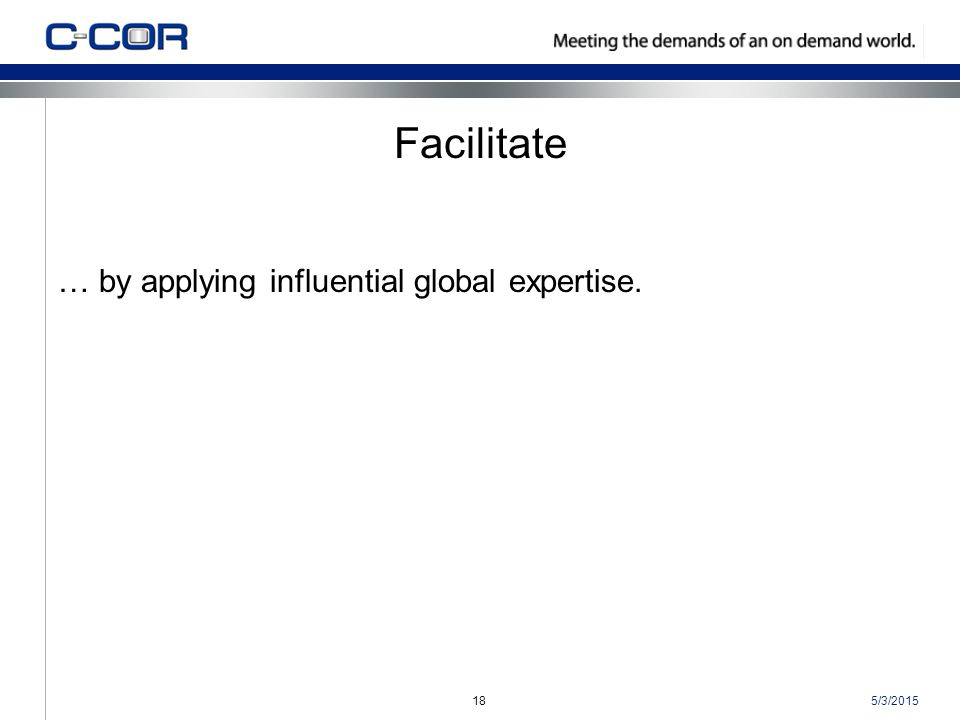 5/3/201518 Facilitate … by applying influential global expertise.