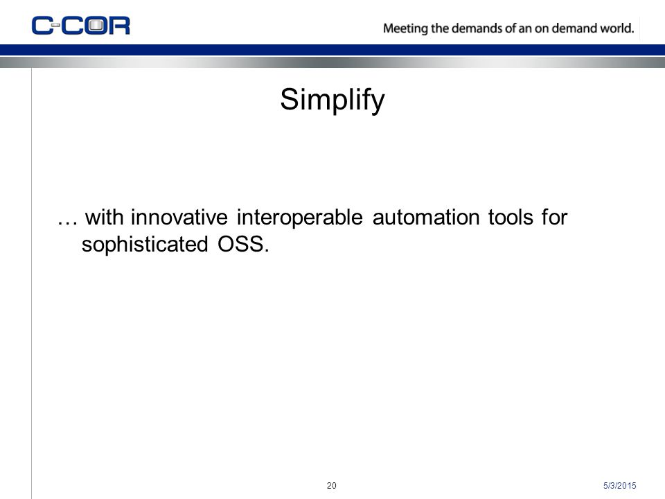5/3/201520 Simplify … with innovative interoperable automation tools for sophisticated OSS.