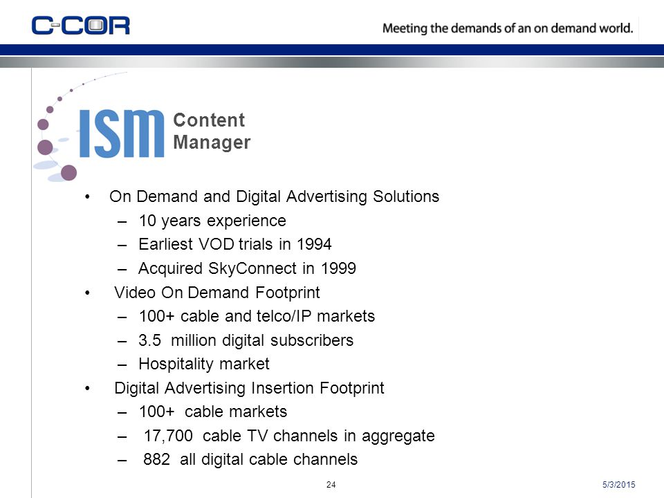 5/3/201524 On Demand and Digital Advertising Solutions –10 years experience –Earliest VOD trials in 1994 –Acquired SkyConnect in 1999 Video On Demand Footprint –100+ cable and telco/IP markets –3.5 million digital subscribers –Hospitality market Digital Advertising Insertion Footprint –100+ cable markets – 17,700 cable TV channels in aggregate – 882 all digital cable channels Content Manager