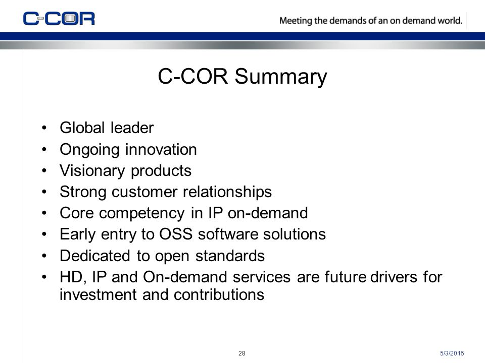 5/3/201528 C-COR Summary Global leader Ongoing innovation Visionary products Strong customer relationships Core competency in IP on-demand Early entry to OSS software solutions Dedicated to open standards HD, IP and On-demand services are future drivers for investment and contributions