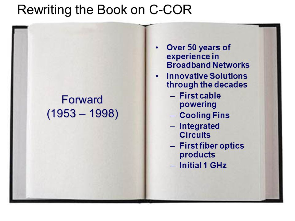 Chapter 1 (1998 – 2003) FY98FY04 Rewriting the Book on C-COR Defined and implemented four step plan for product diversification and global reach