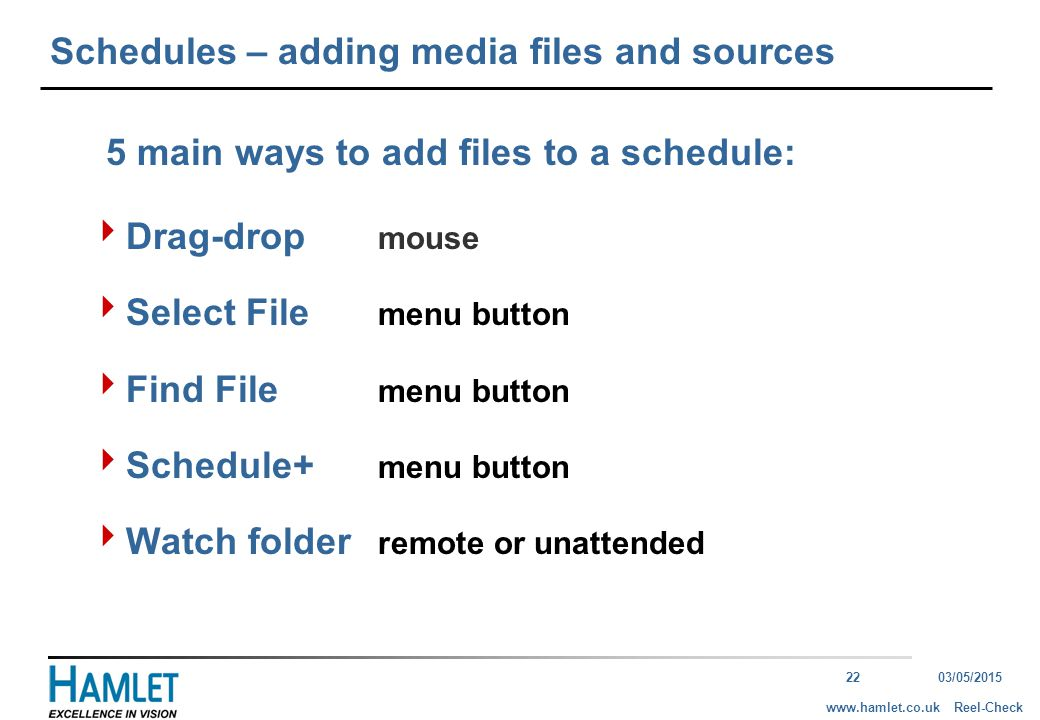 2203/05/2015 Reel-Checkwww.hamlet.co.uk Schedules – adding media files and sources  Drag-drop mouse  Select File menu button  Find File menu button