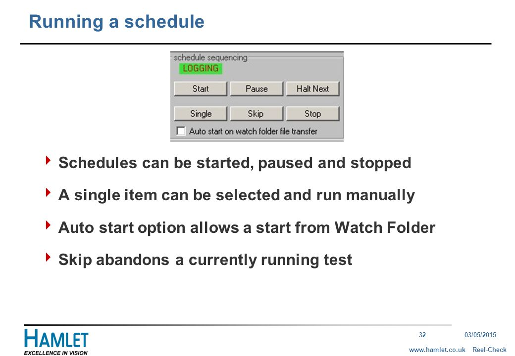3203/05/2015 Reel-Checkwww.hamlet.co.uk Running a schedule  Schedules can be started, paused and stopped  A single item can be selected and run manually  Auto start option allows a start from Watch Folder  Skip abandons a currently running test