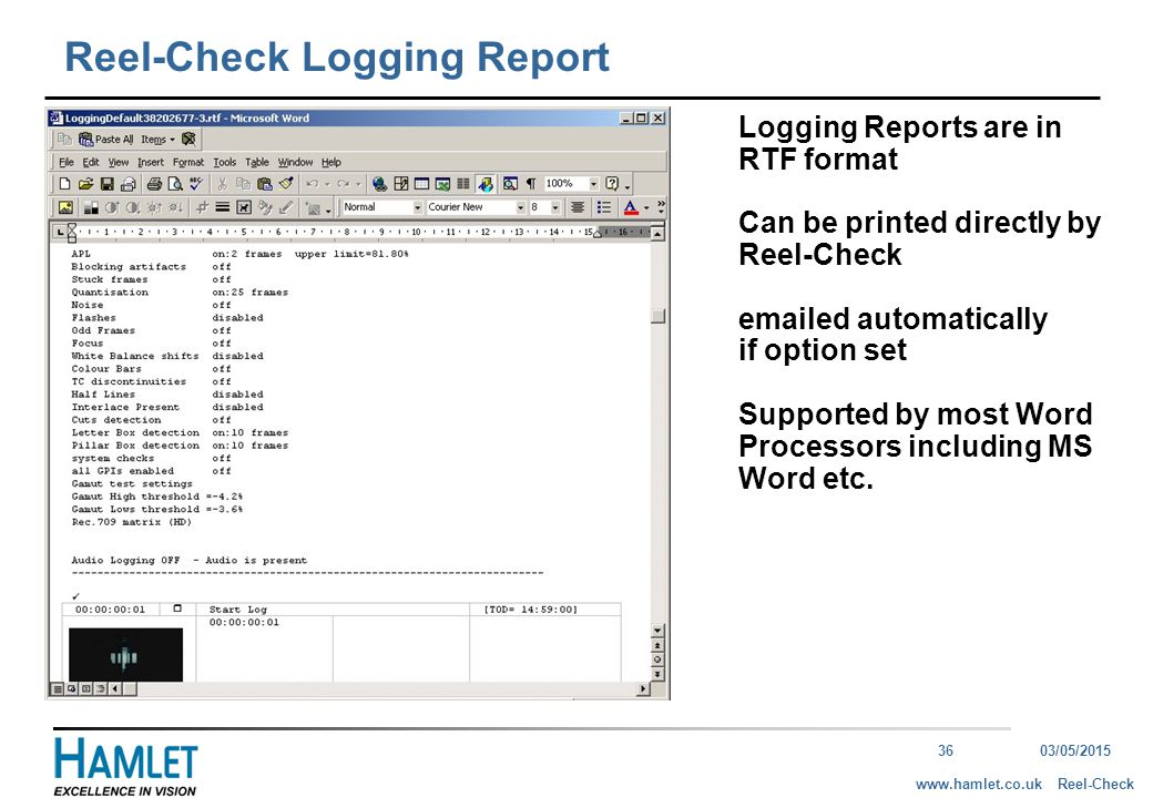 3603/05/2015 Reel-Checkwww.hamlet.co.uk Reel-Check Logging Report Logging Reports are in RTF format Can be printed directly by Reel-Check emailed automatically if option set Supported by most Word Processors including MS Word etc.