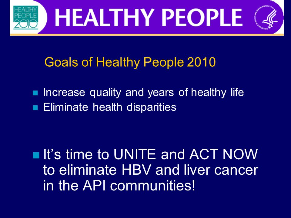 Goals of Healthy People 2010 Increase quality and years of healthy life Eliminate health disparities It's time to UNITE and ACT NOW to eliminate HBV a