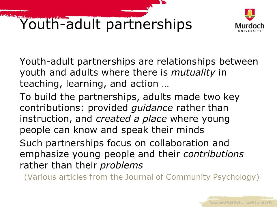 Youth-adult partnerships Youth-adult partnerships are relationships between youth and adults where there is mutuality in teaching, learning, and action … To build the partnerships, adults made two key contributions: provided guidance rather than instruction, and created a place where young people can know and speak their minds Such partnerships focus on collaboration and emphasize young people and their contributions rather than their problems (Various articles from the Journal of Community Psychology)