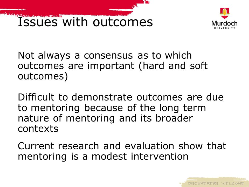Issues with outcomes Not always a consensus as to which outcomes are important (hard and soft outcomes) Difficult to demonstrate outcomes are due to mentoring because of the long term nature of mentoring and its broader contexts Current research and evaluation show that mentoring is a modest intervention