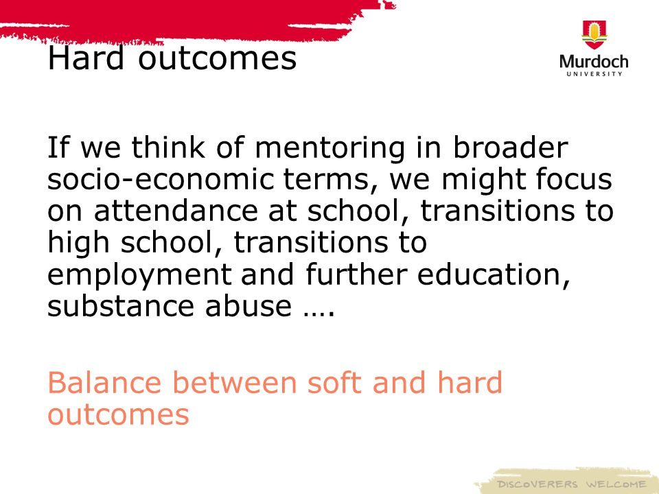 Hard outcomes If we think of mentoring in broader socio-economic terms, we might focus on attendance at school, transitions to high school, transitions to employment and further education, substance abuse ….