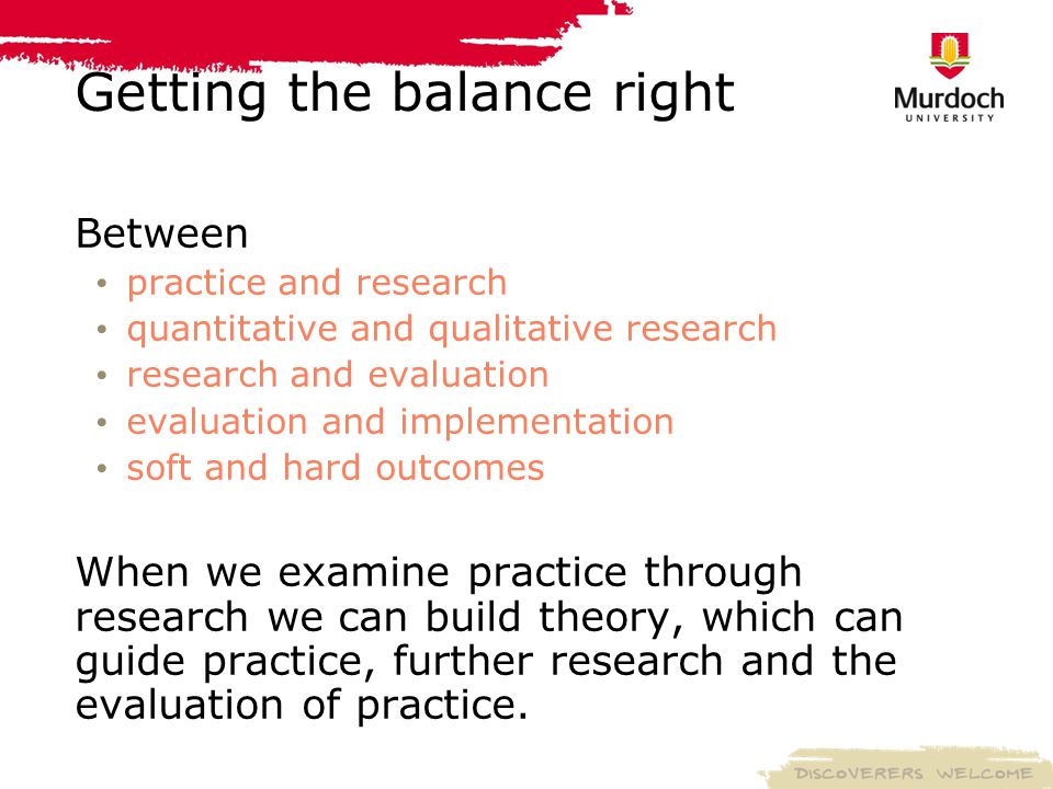 Getting the balance right Between practice and research quantitative and qualitative research research and evaluation evaluation and implementation soft and hard outcomes When we examine practice through research we can build theory, which can guide practice, further research and the evaluation of practice.