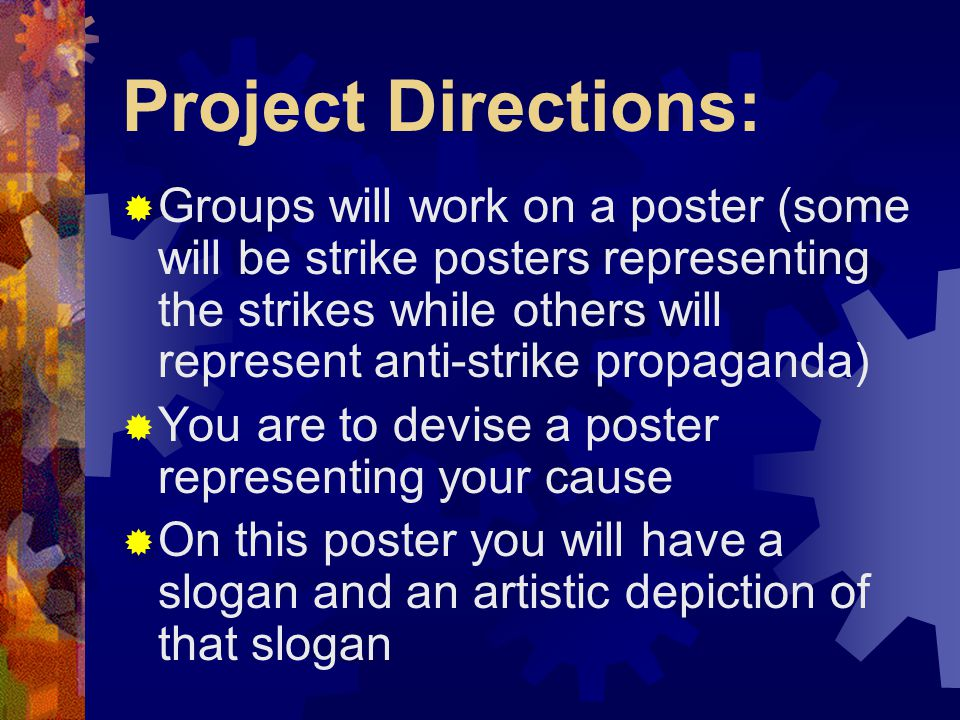 Project Directions:  Groups will work on a poster (some will be strike posters representing the strikes while others will represent anti-strike propaganda)  You are to devise a poster representing your cause  On this poster you will have a slogan and an artistic depiction of that slogan