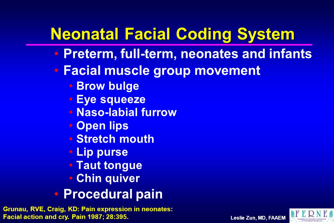 Leslie Zun, MD, FAAEM Neonatal Facial Coding System Preterm, full-term, neonates and infants Facial muscle group movement Brow bulge Eye squeeze Naso-labial furrow Open lips Stretch mouth Lip purse Taut tongue Chin quiver Procedural pain Grunau, RVE, Craig, KD: Pain expression in neonates: Facial action and cry.