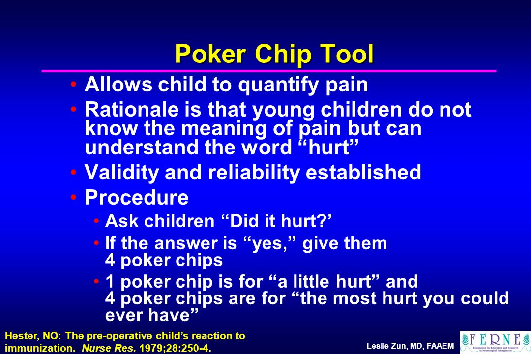Leslie Zun, MD, FAAEM Poker Chip Tool Allows child to quantify pain Rationale is that young children do not know the meaning of pain but can understand the word hurt Validity and reliability established Procedure Ask children Did it hurt ' If the answer is yes, give them 4 poker chips 1 poker chip is for a little hurt and 4 poker chips are for the most hurt you could ever have Hester, NO: The pre-operative child's reaction to immunization.