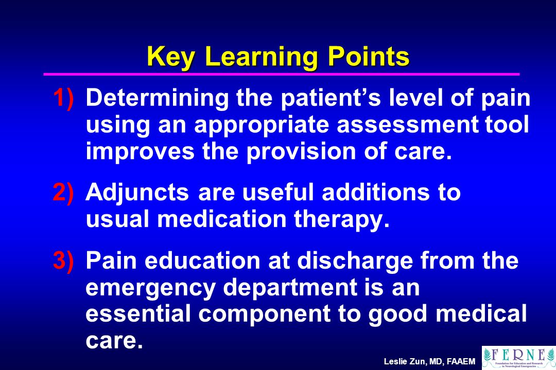 Leslie Zun, MD, FAAEM Pediatric Pain Assessment Self-ReportBehavioralPhysiologic InfantsCry, cry time, movement facial exp., visual track HR BP RR Diaphoresis PreschoolFaces, ladder, Ocher, poker chip, color scale CHEOPS, Procedure behavioral rating scale School age/adol escents Visual, numerical, categorical Objective pain scale, others Beyer, JE, Wells, N: The assessment of pain in children.