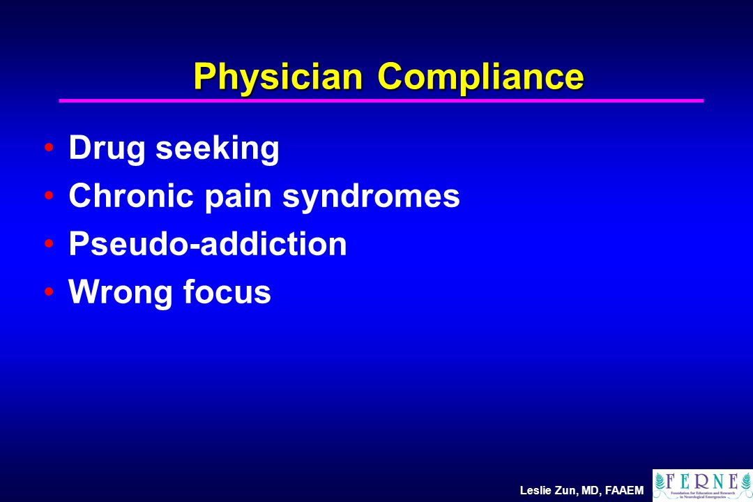 Leslie Zun, MD, FAAEM Physician Compliance Drug seeking Chronic pain syndromes Pseudo-addiction Wrong focus