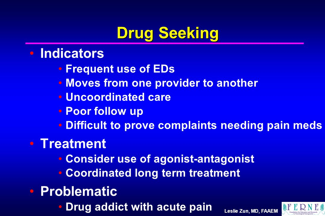 Leslie Zun, MD, FAAEM Drug Seeking Indicators Frequent use of EDs Moves from one provider to another Uncoordinated care Poor follow up Difficult to prove complaints needing pain meds Treatment Consider use of agonist-antagonist Coordinated long term treatment Problematic Drug addict with acute pain