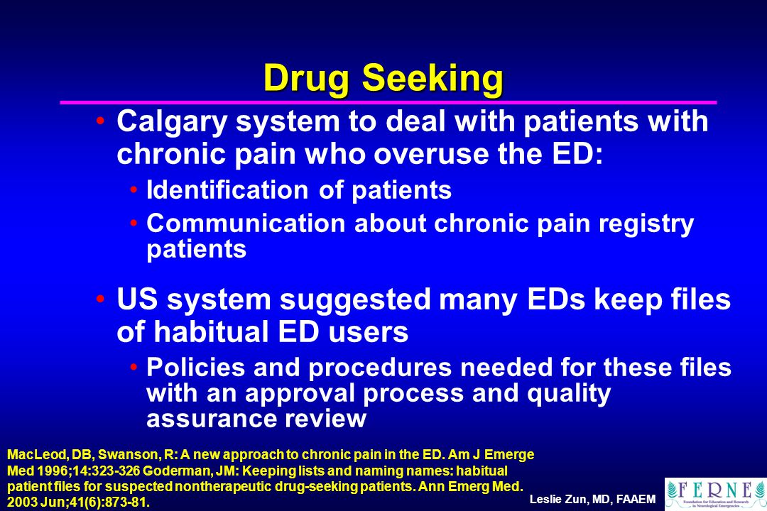 Leslie Zun, MD, FAAEM Calgary system to deal with patients with chronic pain who overuse the ED: Identification of patients Communication about chronic pain registry patients US system suggested many EDs keep files of habitual ED users Policies and procedures needed for these files with an approval process and quality assurance review Drug Seeking MacLeod, DB, Swanson, R: A new approach to chronic pain in the ED.