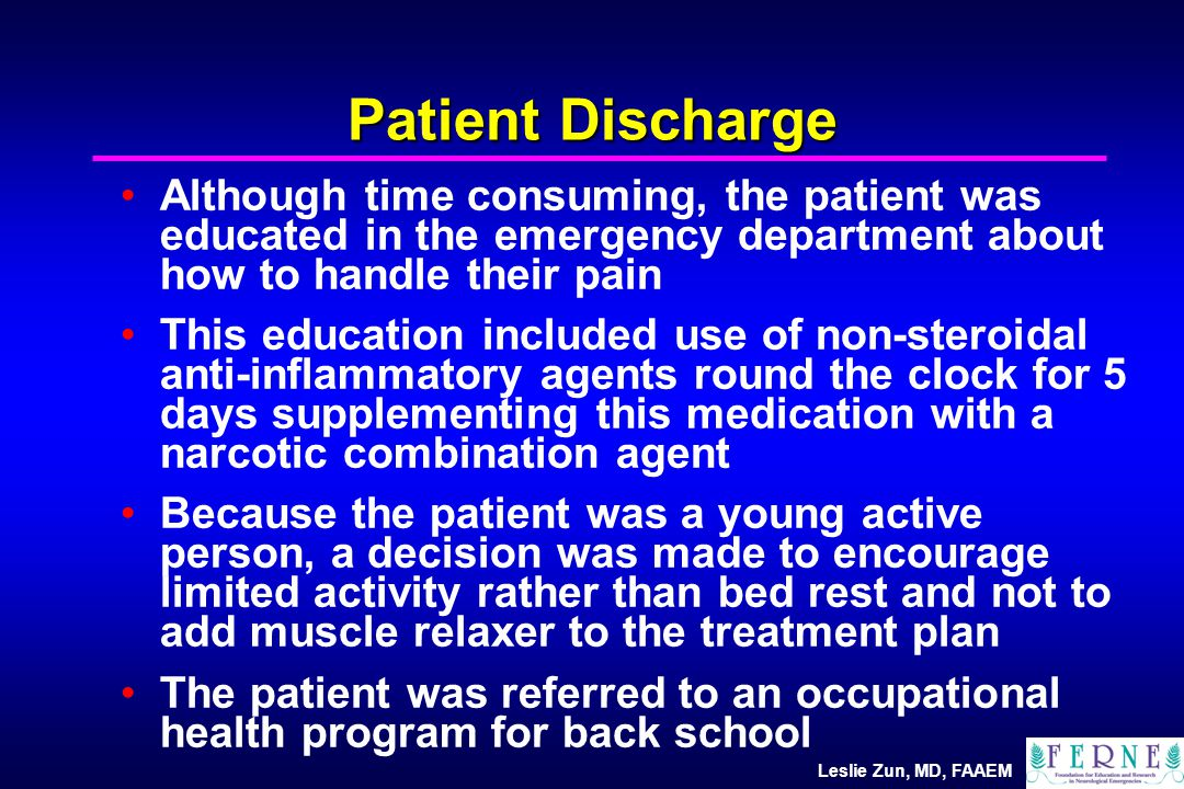 Leslie Zun, MD, FAAEM Patient Discharge Although time consuming, the patient was educated in the emergency department about how to handle their pain This education included use of non-steroidal anti-inflammatory agents round the clock for 5 days supplementing this medication with a narcotic combination agent Because the patient was a young active person, a decision was made to encourage limited activity rather than bed rest and not to add muscle relaxer to the treatment plan The patient was referred to an occupational health program for back school