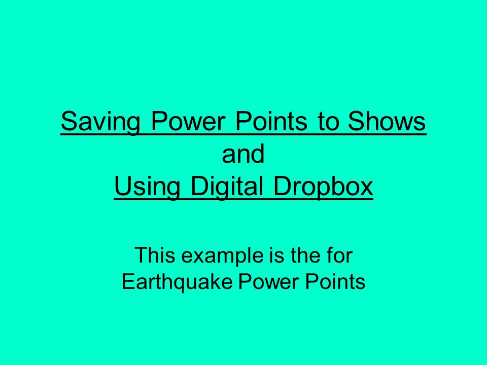 Saving Power Points to Shows and Using Digital Dropbox This example is the for Earthquake Power Points