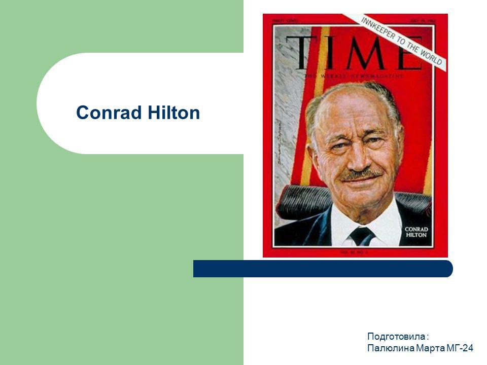 Conrad Hilton Подготовила : Палюлина Марта МГ-24