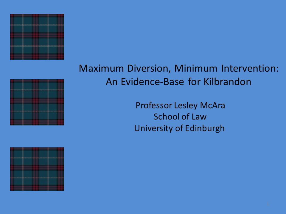 Maximum Diversion, Minimum Intervention: An Evidence-Base for Kilbrandon Professor Lesley McAra School of Law University of Edinburgh 1
