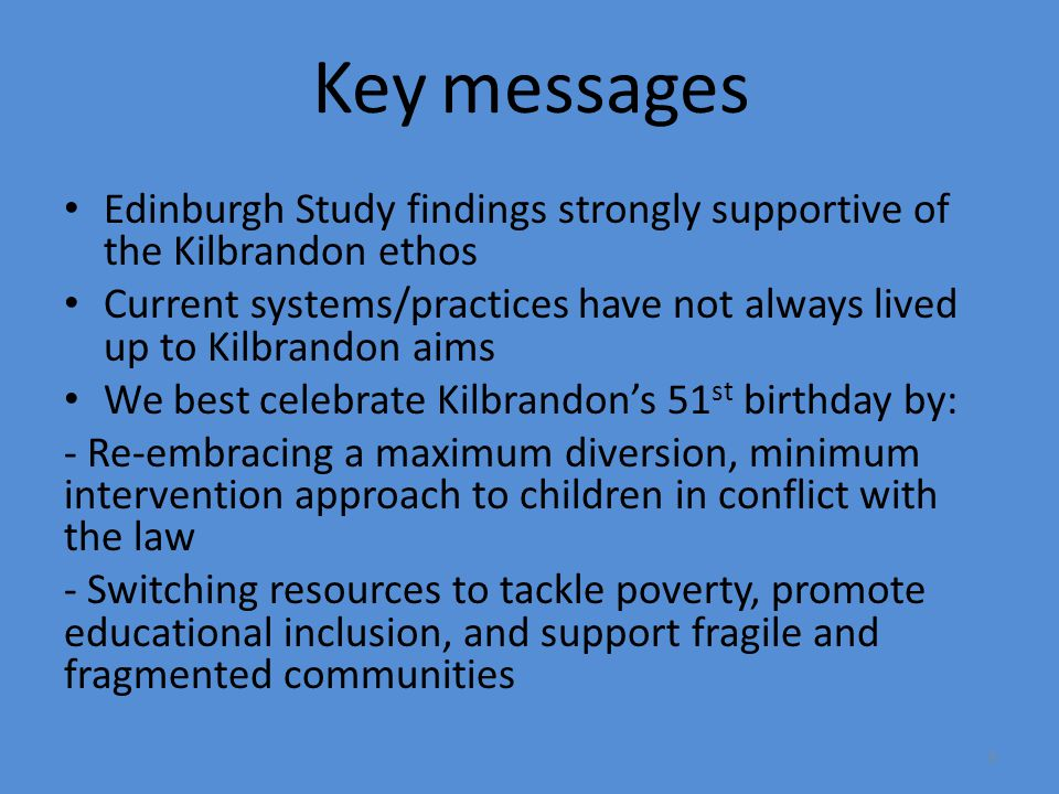 Key messages Edinburgh Study findings strongly supportive of the Kilbrandon ethos Current systems/practices have not always lived up to Kilbrandon aims We best celebrate Kilbrandon's 51 st birthday by: - Re-embracing a maximum diversion, minimum intervention approach to children in conflict with the law - Switching resources to tackle poverty, promote educational inclusion, and support fragile and fragmented communities 3