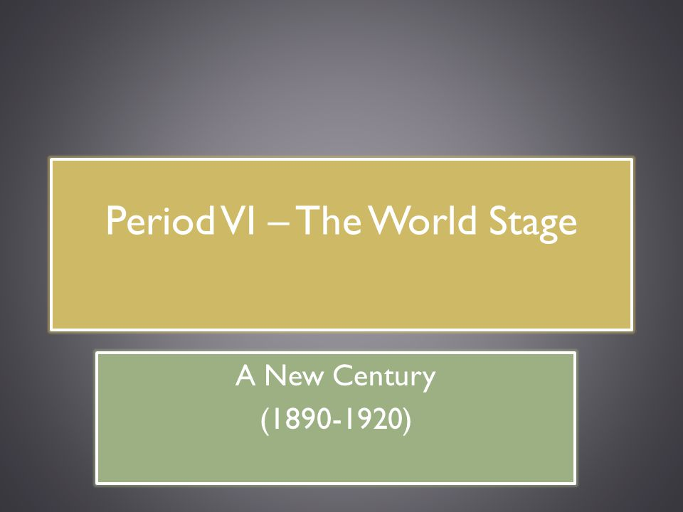 Period VI – The World Stage A New Century (1890-1920)
