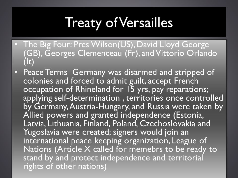Treaty of Versailles The Big Four: Pres Wilson(US), David Lloyd George (GB), Georges Clemenceau (Fr), and Vittorio Orlando (It) Peace Terms Germany wa