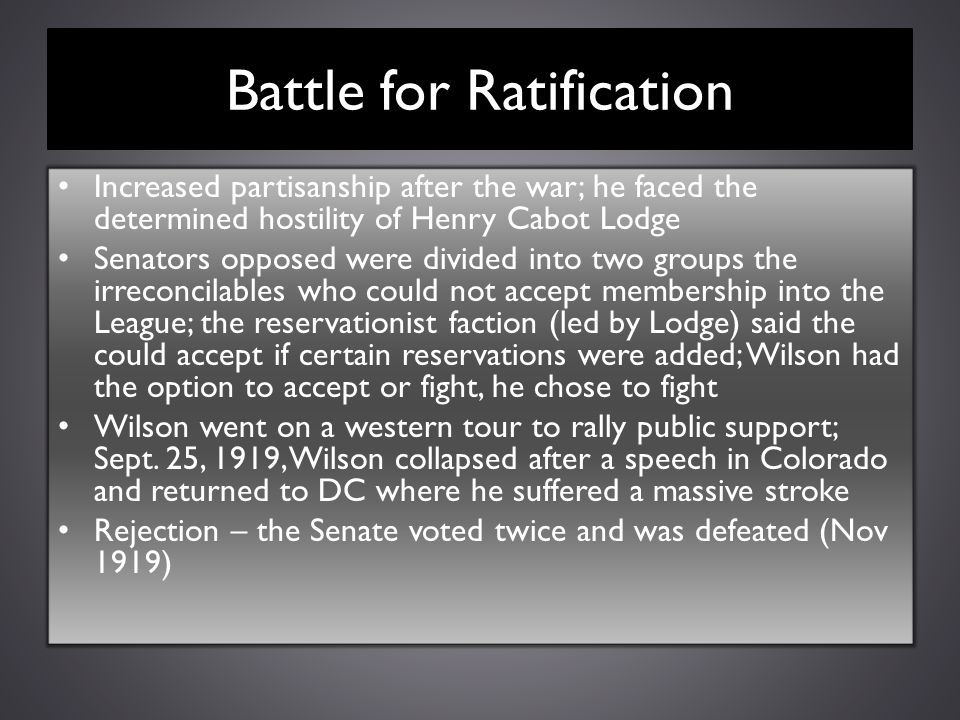Battle for Ratification Increased partisanship after the war; he faced the determined hostility of Henry Cabot Lodge Senators opposed were divided int