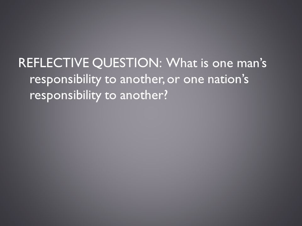 REFLECTIVE QUESTION: What is one man's responsibility to another, or one nation's responsibility to another?
