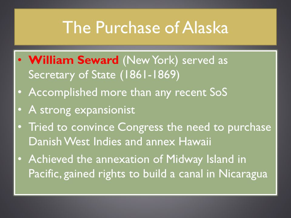 The Purchase of Alaska William Seward (New York) served as Secretary of State (1861-1869) Accomplished more than any recent SoS A strong expansionist
