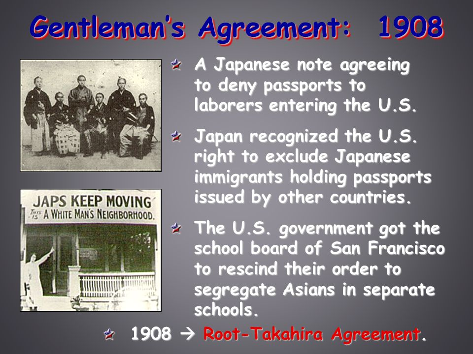 Gentleman's Agreement: 1908 A Japanese note agreeing to deny passports to laborers entering the U.S. Japan recognized the U.S. right to exclude Japane