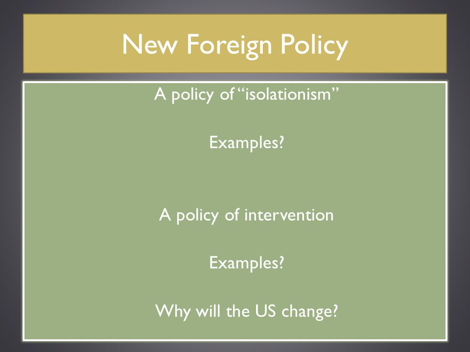 """New Foreign Policy A policy of """"isolationism"""" Examples? A policy of intervention Examples? Why will the US change?"""