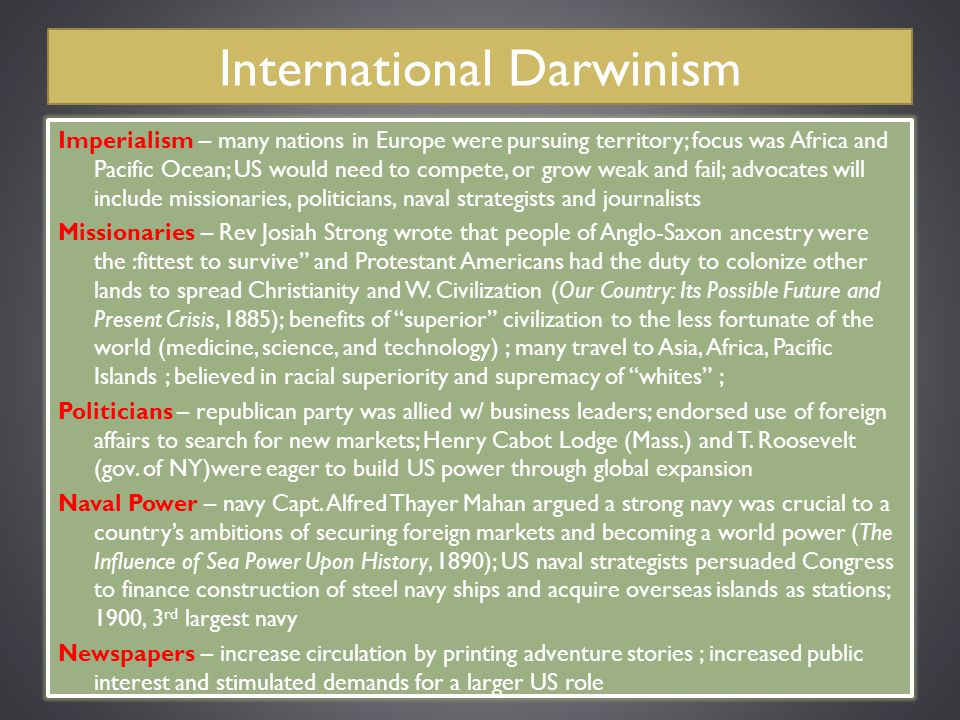 International Darwinism Imperialism – many nations in Europe were pursuing territory; focus was Africa and Pacific Ocean; US would need to compete, or