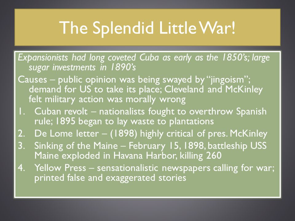 The Splendid Little War! Expansionists had long coveted Cuba as early as the 1850's; large sugar investments in 1890's Causes – public opinion was bei