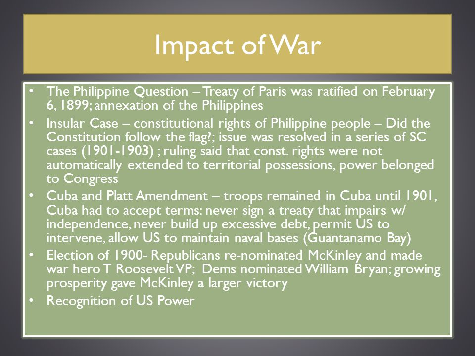 Impact of War The Philippine Question – Treaty of Paris was ratified on February 6, 1899; annexation of the Philippines Insular Case – constitutional