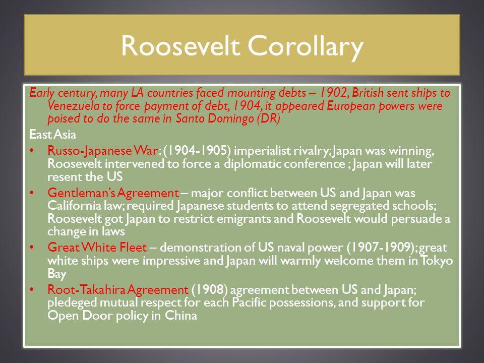 Roosevelt Corollary Early century, many LA countries faced mounting debts – 1902, British sent ships to Venezuela to force payment of debt, 1904, it a
